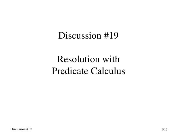 Discussion 19 resolution with predicate calculus