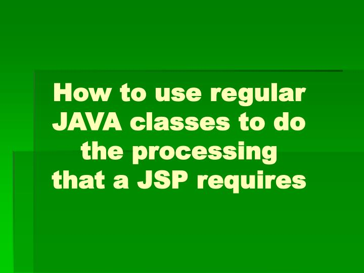 How to use regular JAVA classes to do the processing