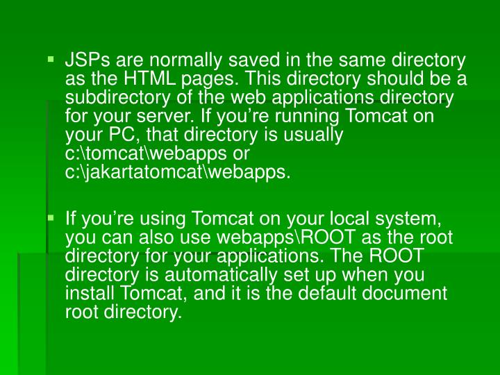 JSPs are normally saved in the same directory as the HTML pages. This directory should be a subdirectory of the web applications directory for your server. If you're running Tomcat on your PC, that directory is usually c:\tomcat\webapps or c:\jakartatomcat\webapps.