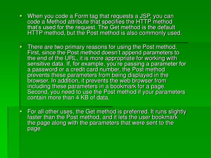 When you code a Form tag that requests a JSP, you can code a Method attribute that specifies the HTTP method that's used for the request. The Get method is the default HTTP method, but the Post method is also commonly used.