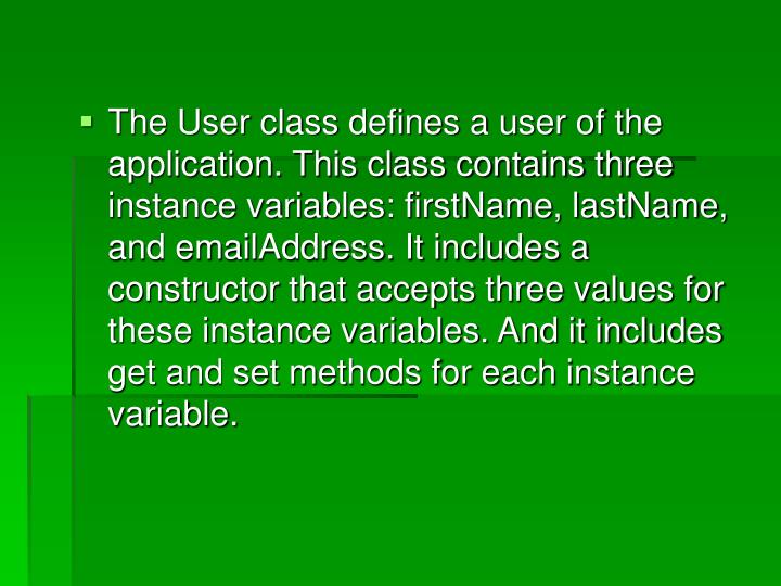 The User class defines a user of the application. This class contains three instance variables: firstName, lastName, and emailAddress. It includes a constructor that accepts three values for these instance variables. And it includes get and set methods for each instance variable.