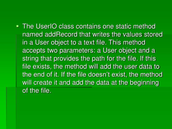 The UserIO class contains one static method named addRecord that writes the values stored in a User object to a text file. This method accepts two parameters: a User object and a string that provides the path for the file. If this file exists, the method will add the user data to the end of it. If the file doesn't exist, the method will create it and add the data at the beginning of the file.