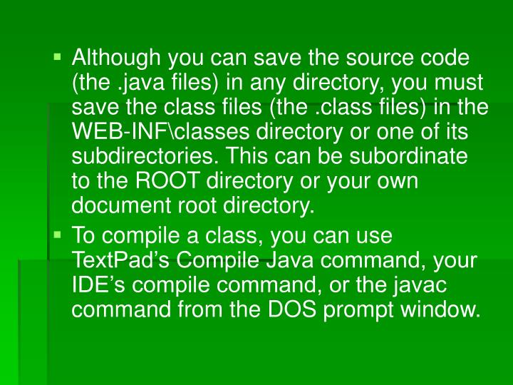Although you can save the source code (the .java files) in any directory, you must save the class files (the .class files) in the WEB-INF\classes directory or one of its subdirectories. This can be subordinate to the ROOT directory or your own document root directory.