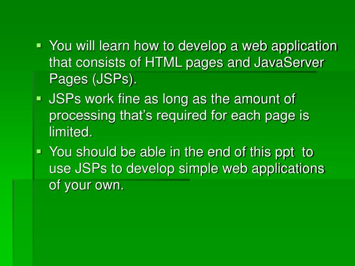 You will learn how to develop a web application that consists of HTML pages and JavaServer Pages (JSPs).