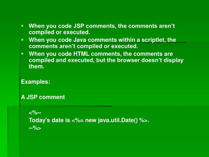When you code JSP comments, the comments aren't compiled or executed.