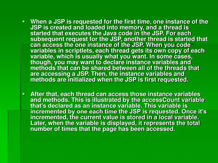 When a JSP is requested for the first time, one instance of the JSP is created and loaded into memory, and a thread is started that executes the Java code in the JSP. For each subsequent request for the JSP, another thread is started that can access the one instance of the JSP. When you code variables in scriptlets, each thread gets its own copy of each variable, which is usually what you want. In some cases, though, you may want to declare instance variables and methods that can be shared between all of the threads that are accessing a JSP. Then, the instance variables and methods are initialized when the JSP is first requested.