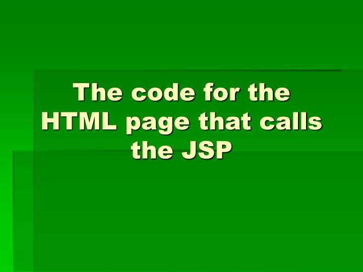 The code for the HTML page that calls the JSP
