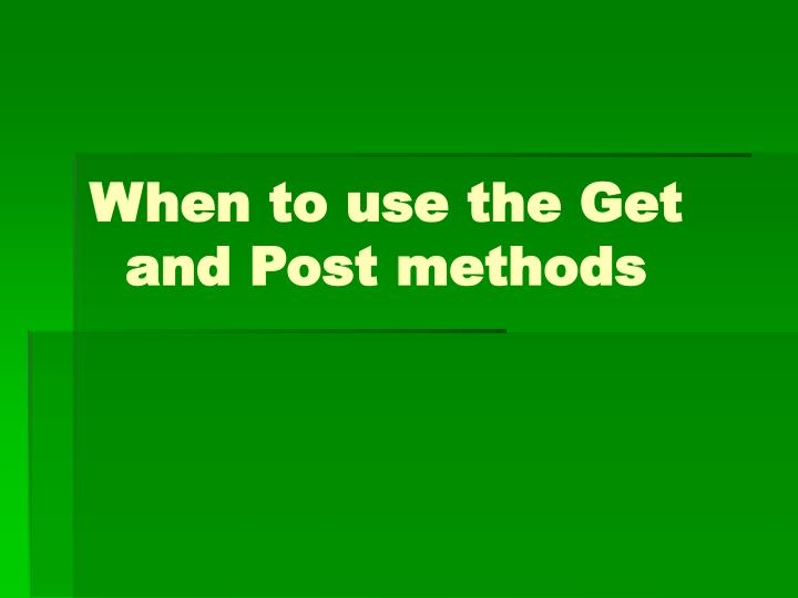 When to use the Get and Post methods