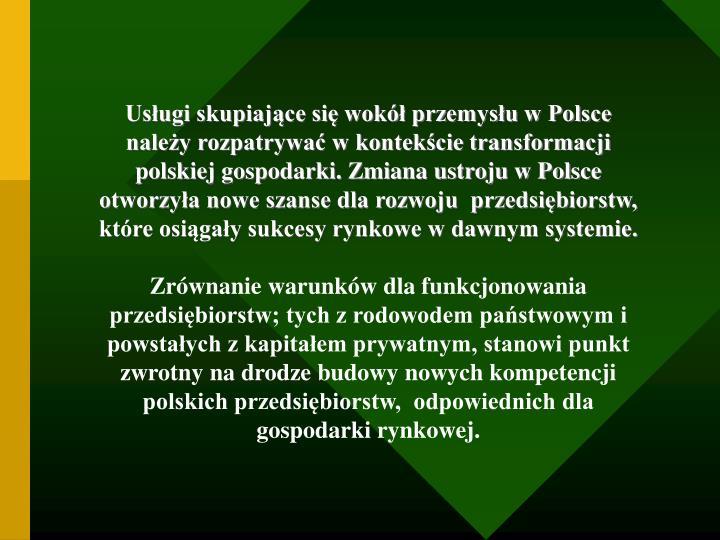 Usługi skupiające się wokół przemysłu w Polsce należy rozpatrywać w kontekście transformacji polskiej gospodarki. Zmiana ustroju w Polsce otworzyła nowe szanse dla rozwoju  przedsiębiorstw, które osiągały sukcesy rynkowe w dawnym systemie.