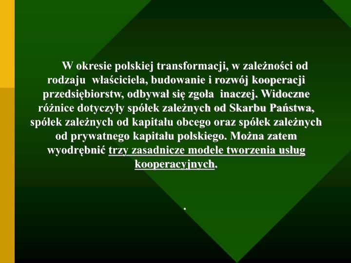W okresie polskiej transformacji, w zależności od rodzaju  właściciela, budowanie i rozwój kooperacji przedsiębiorstw, odbywał się zgoła  inaczej. Widoczne różnice dotyczyły spółek zależnych od Skarbu Państwa, spółek zależnych od kapitału obcego oraz spółek zależnych od prywatnego kapitału polskiego. Można zatem  wyodrębnić