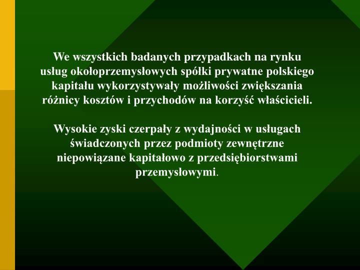 We wszystkich badanych przypadkach na rynku usług okołoprzemysłowych spółki prywatne polskiego kapitału wykorzystywały możliwości zwiększania różnicy kosztów i przychodów na korzyść właścicieli.