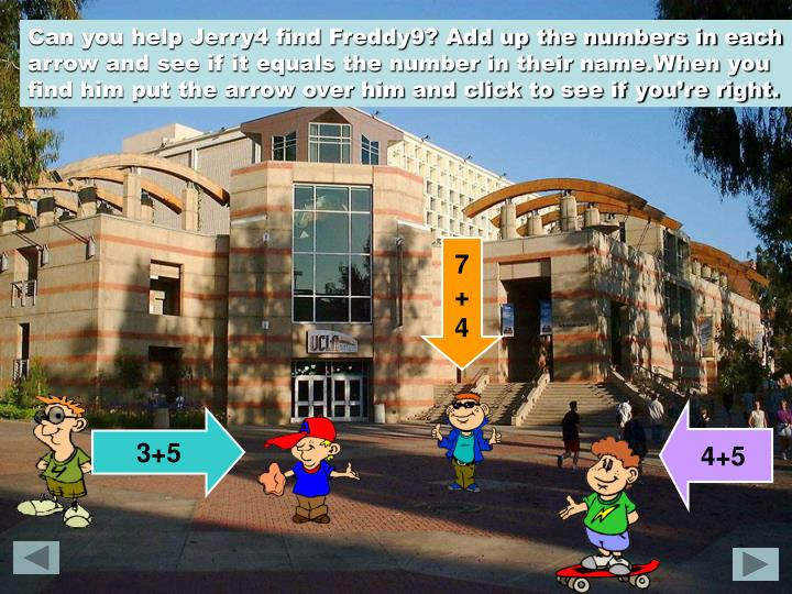 Can you help Jerry4 find Freddy9? Add up the numbers in each arrow and see if it equals the number in their name.When you find him put the arrow over him and click to see if you're right.