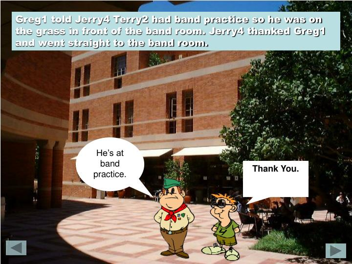 Greg1 told Jerry4 Terry2 had band practice so he was on the grass in front of the band room. Jerry4 thanked Greg1 and went straight to the band room.
