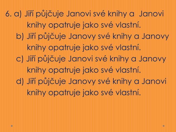 6. a) Jiří půjčuje Janovi své knihy a  Janovi