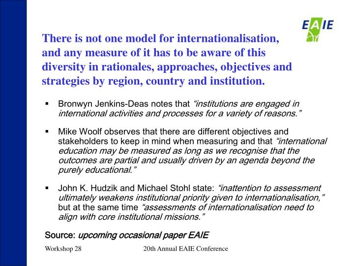 There is not one model for internationalisation, and any measure of it has to be aware of this diversity in rationales, approaches, objectives and strategies by region, country and institution.
