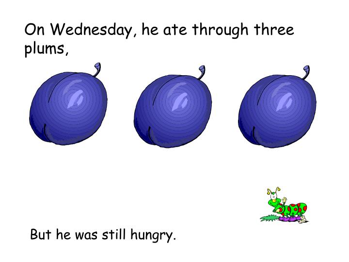 On Wednesday, he ate through three plums,