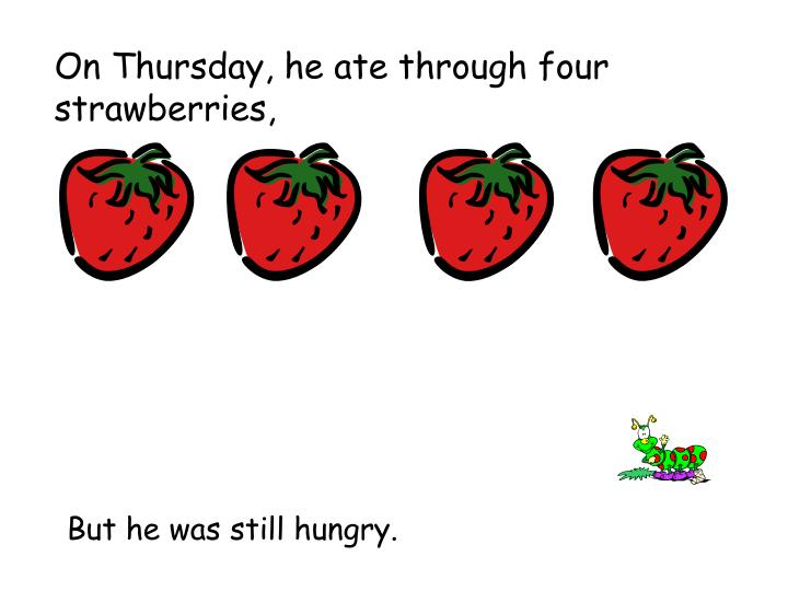 On Thursday, he ate through four strawberries,
