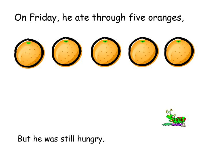 On Friday, he ate through five oranges,