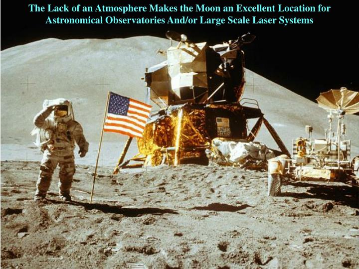 The Lack of an Atmosphere Makes the Moon an Excellent Location for Astronomical Observatories And/or Large Scale Laser Systems