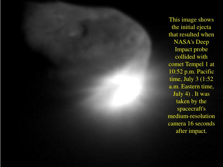 This image shows the initial ejecta that resulted when NASA's Deep Impact probe collided with comet Tempel 1 at 10:52 p.m. Pacific time, July 3 (1:52 a.m. Eastern time, July 4) . It was taken by the spacecraft's medium-resolution camera 16 seconds after impact.
