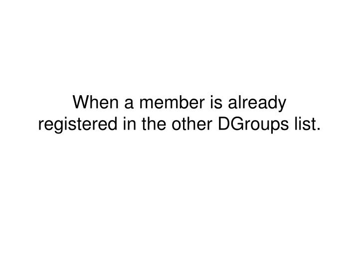 When a member is already registered in the other DGroups list.