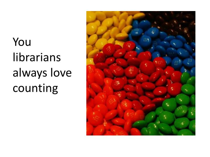 You librarians always love counting
