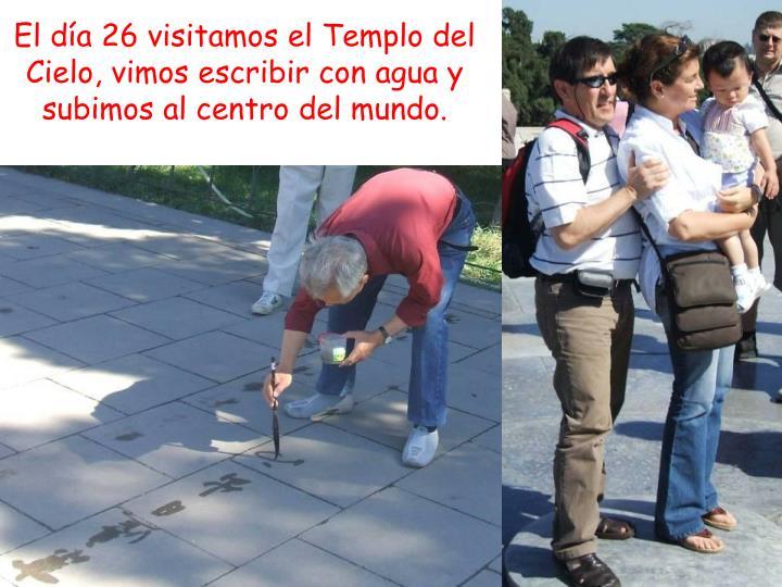 El día 26 visitamos el Templo del Cielo, vimos escribir con agua y subimos al centro del mundo.