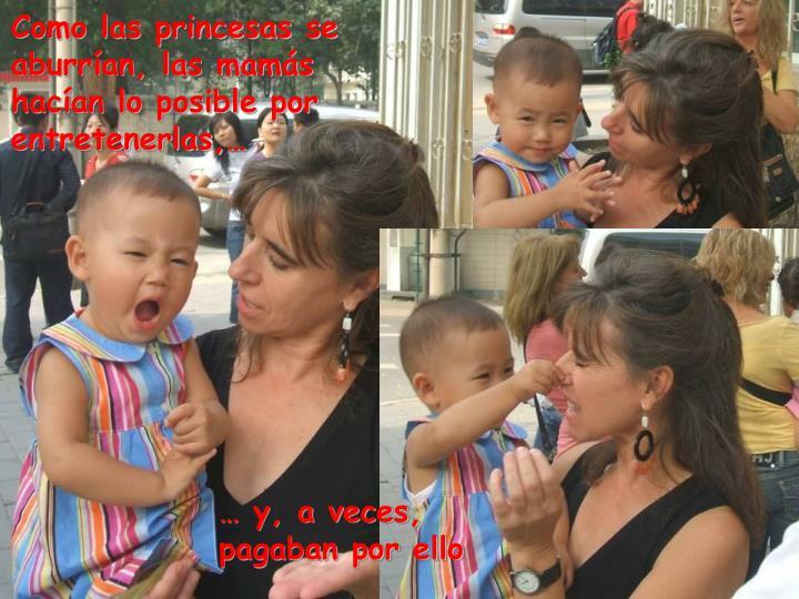 Como las princesas se aburrían, las mamás hacían lo posible por entretenerlas,…