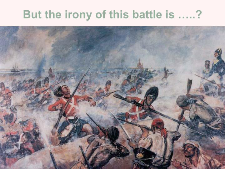 But the irony of this battle is …..?