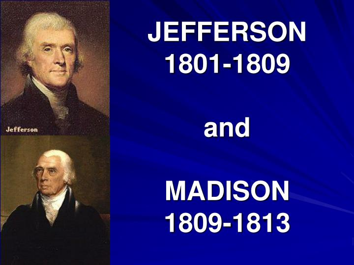 Jefferson 1801 1809 and madison 1809 1813