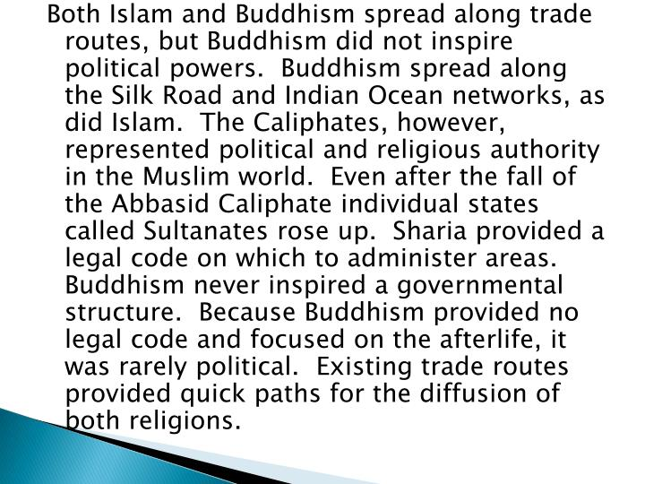Both Islam and Buddhism spread along trade routes, but Buddhism did not inspire political powers.  Buddhism spread along the Silk Road and Indian Ocean networks, as did Islam.  The Caliphates, however, represented political and religious authority in the Muslim world.  Even after the fall of the Abbasid Caliphate individual states called Sultanates rose up.  Sharia provided a legal code on which to administer areas. Buddhism never inspired a governmental structure.  Because Buddhism provided no legal code and focused on the afterlife, it was rarely political.  Existing trade routes provided quick paths for the diffusion of both religions.