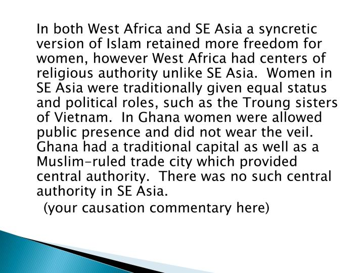 In both West Africa and SE Asia a syncretic version of Islam retained more freedom for women, however West Africa had centers of religious authority unlike SE Asia.  Women in SE Asia were traditionally given equal status and political roles, such as the Troung sisters of Vietnam.  In Ghana women were allowed public presence and did not wear the veil.   Ghana had a traditional capital as well as a Muslim-ruled trade city which provided central authority.  There was no such central authority in SE Asia.