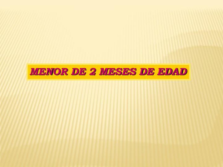 MENOR DE 2 MESES DE EDAD