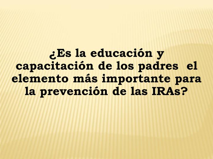 ¿Es la educación y capacitación de los padres  el elemento más importante para la prevención de las IRAs?