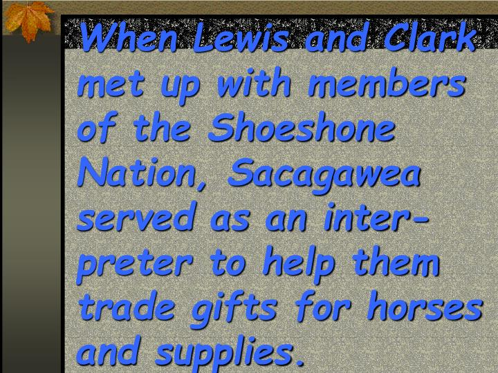 When Lewis and Clark met up with members of the Shoeshone Nation, Sacagawea served as an inter-preter to help them trade gifts for horses  and supplies.