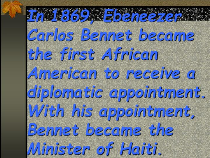 In 1869, Ebeneezer Carlos Bennet became the first African American to receive a diplomatic appointment.  With his appointment, Bennet became the Minister of Haiti.