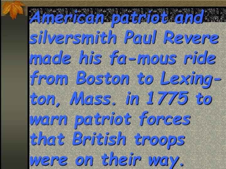 American patriot and silversmith Paul Revere made his fa-mous ride from Boston to Lexing-ton, Mass. in 1775 to warn patriot forces that British troops were on their way.