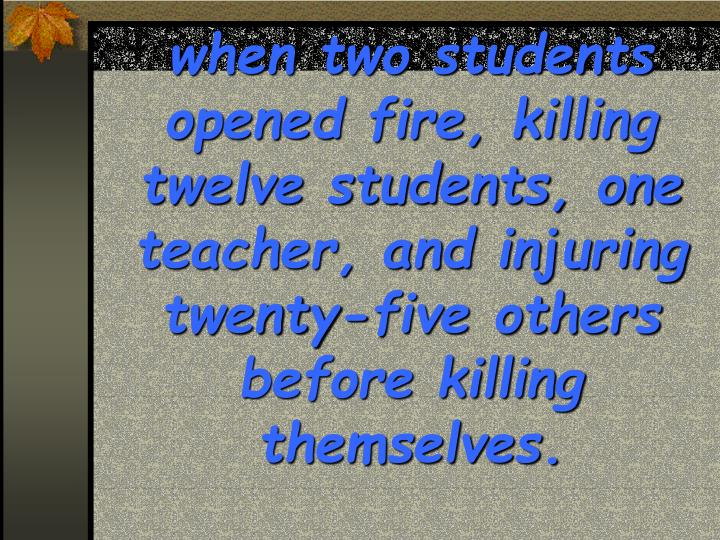 when two students opened fire, killing twelve students, one teacher, and injuring twenty-five others before killing themselves.