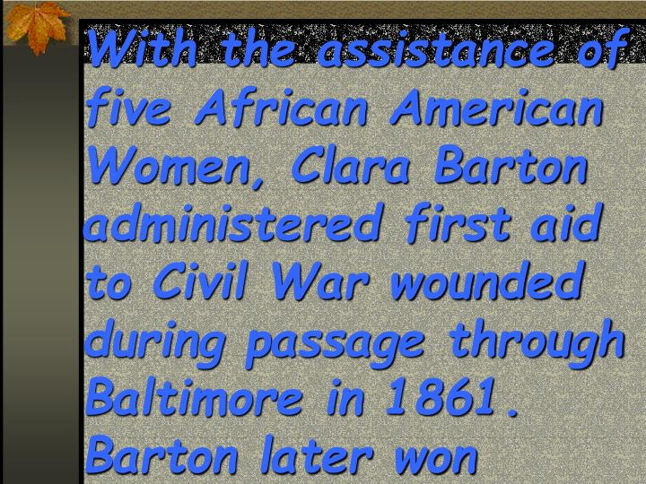 With the assistance of five African American Women, Clara Barton administered first aid to Civil War wounded during passage through Baltimore in 1861.  Barton later won