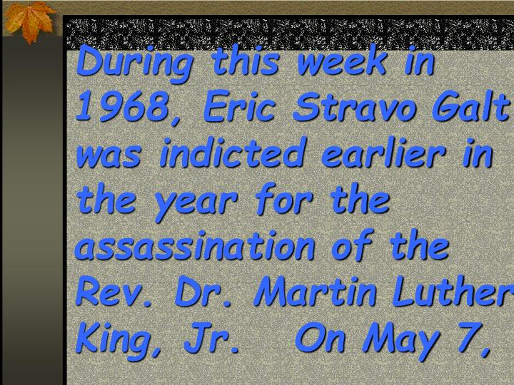 During this week in 1968, Eric Stravo Galt was indicted earlier in the year for the assassination of the Rev. Dr. Martin Luther King, Jr.   On May 7,