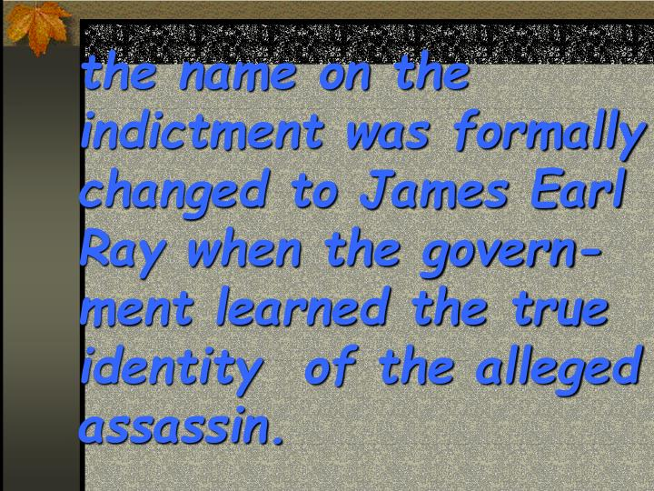 the name on the indictment was formally changed to James Earl Ray when the govern-ment learned the true identity  of the alleged assassin.
