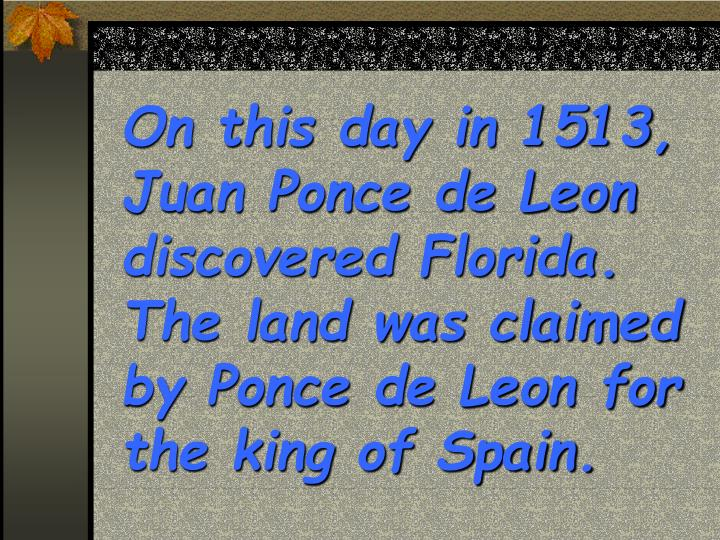 On this day in 1513, Juan Ponce de Leon discovered Florida.  The land was claimed by Ponce de Leon for the king of Spain.