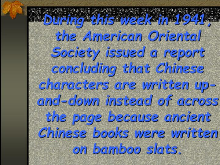 During this week in 1941, the American Oriental Society issued a report concluding that Chinese characters are written up-and-down instead of across the page because ancient Chinese books were written on bamboo slats.