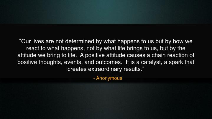 """Our lives are not determined by what happens to us but by how we react to what happens, not by what life brings to us, but by the attitude we bring to life.  A positive attitude causes a chain reaction of positive thoughts, events, and outcomes.  It is a catalyst, a spark that creates extraordinary results."""