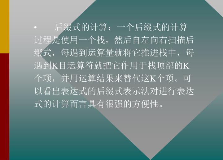 后缀式的计算:一个后缀式的计算过程是使用一个栈,然后自左向右扫描后缀式,每遇到运算量就将它推进栈中,每遇到