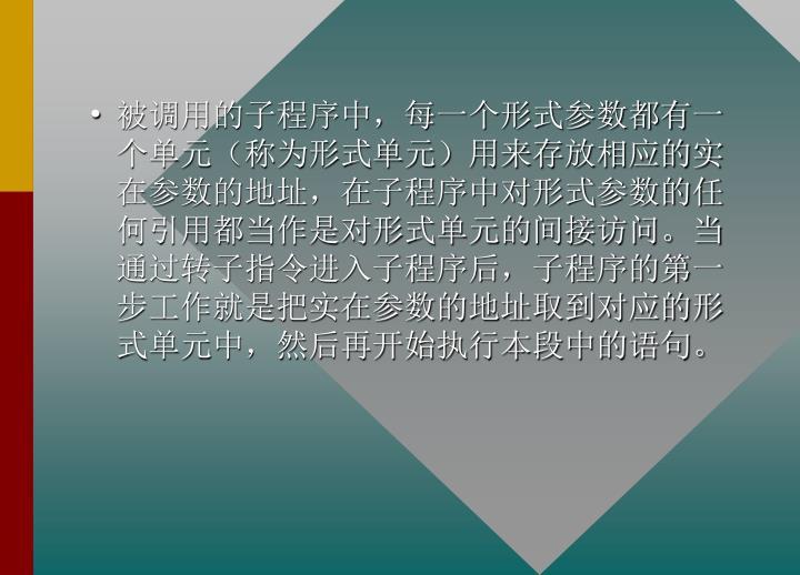 被调用的子程序中,每一个形式参数都有一个单元(称为形式单元)用来存放相应的实在参数的地址,在子程序中对形式参数的任何引用都当作是对形式单元的间接访问。当通过转子指令进入子程序后,子程序的第一步工作就是把实在参数的地址取到对应的形式单元中,然后再开始执行本段中的语句。