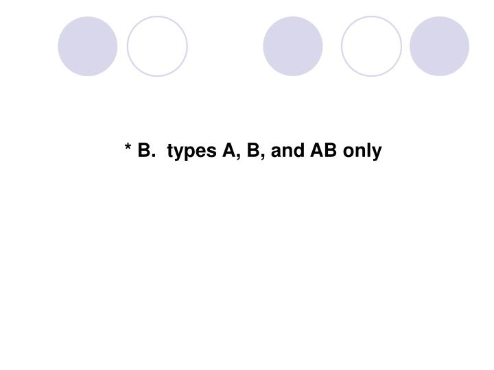 * B.  types A, B, and AB only