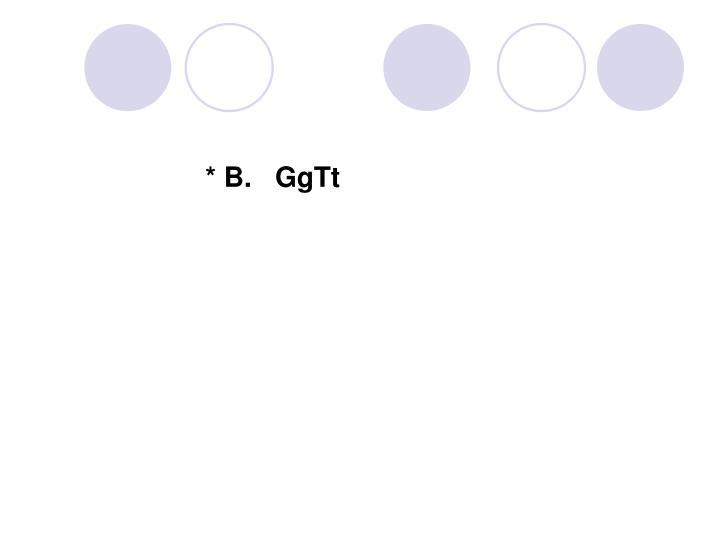 * B.   GgTt