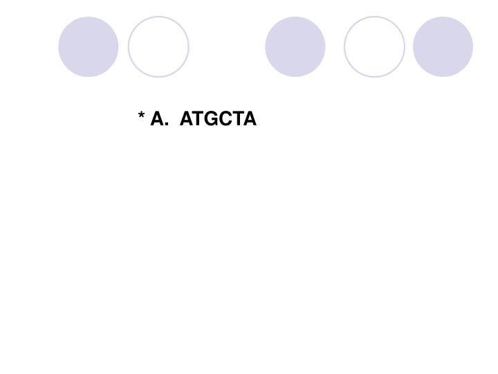 * A.  ATGCTA