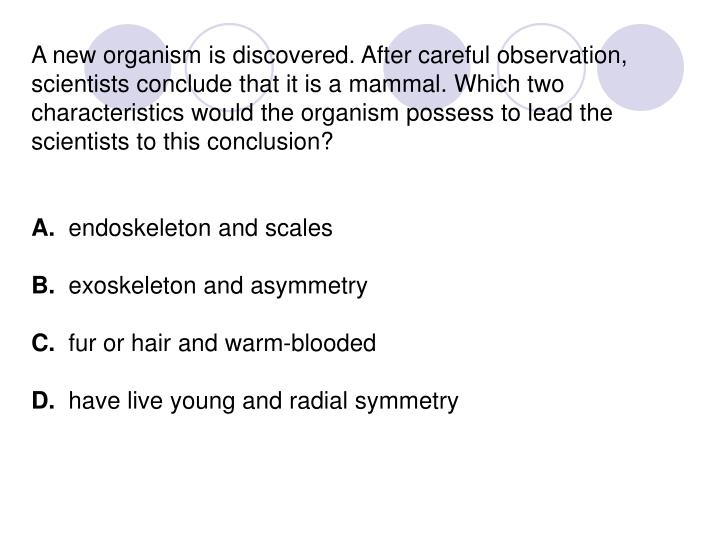 A new organism is discovered. After careful observation, scientists conclude that it is a mammal. Which two characteristics would the organism possess to lead the scientists to this conclusion?
